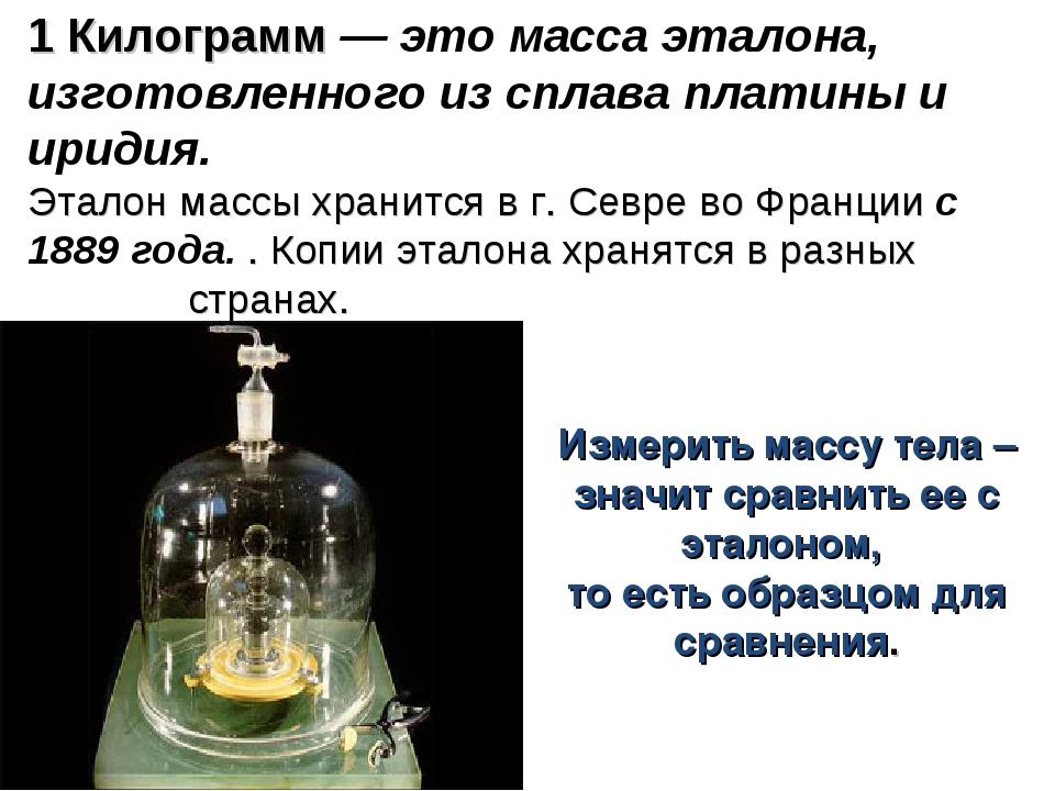 1 Килограмм — это масса эталона, изготовленного из сплава платины и иридия. Э...
