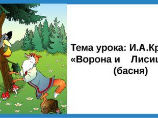Тема урока: И.А.Крылов «Ворона и Лисица» (басня)