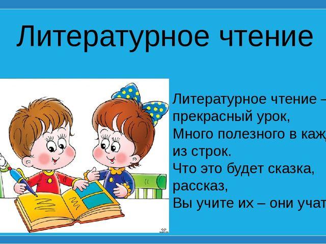 Литературное чтение Литературное чтение – прекрасный урок, Много полезного в...