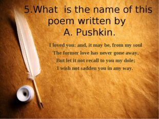 5.What is the name of this poem written by A. Pushkin. I loved you: and, it m
