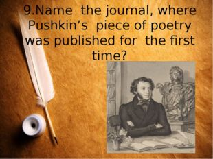 9.Name the journal, where Pushkin's piece of poetry was published for the fir