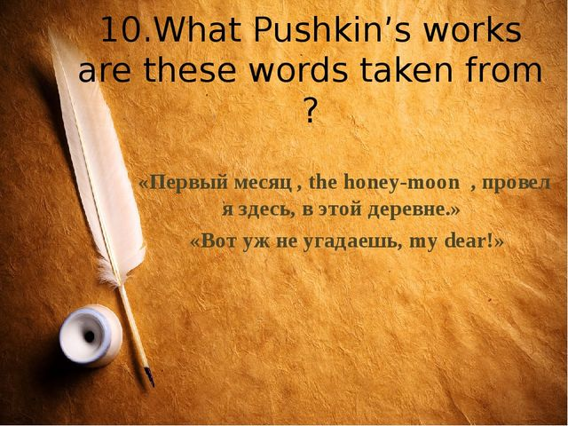 10.What Pushkin's works are these words taken from ? «Первый месяц , the hone...
