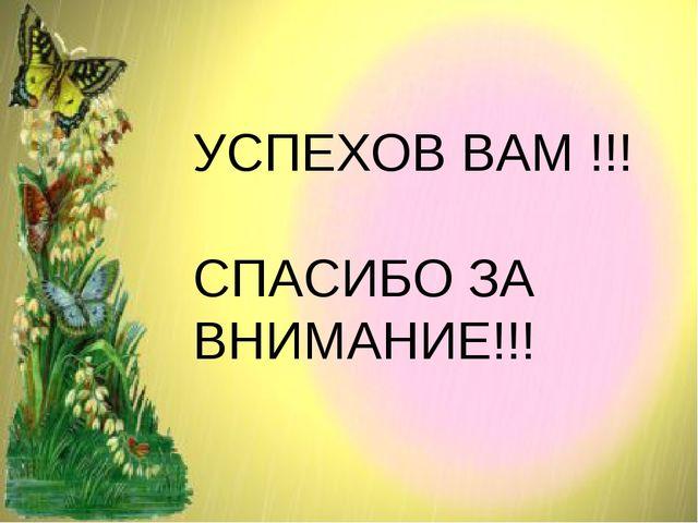 УСПЕХОВ ВАМ !!! СПАСИБО ЗА ВНИМАНИЕ!!!