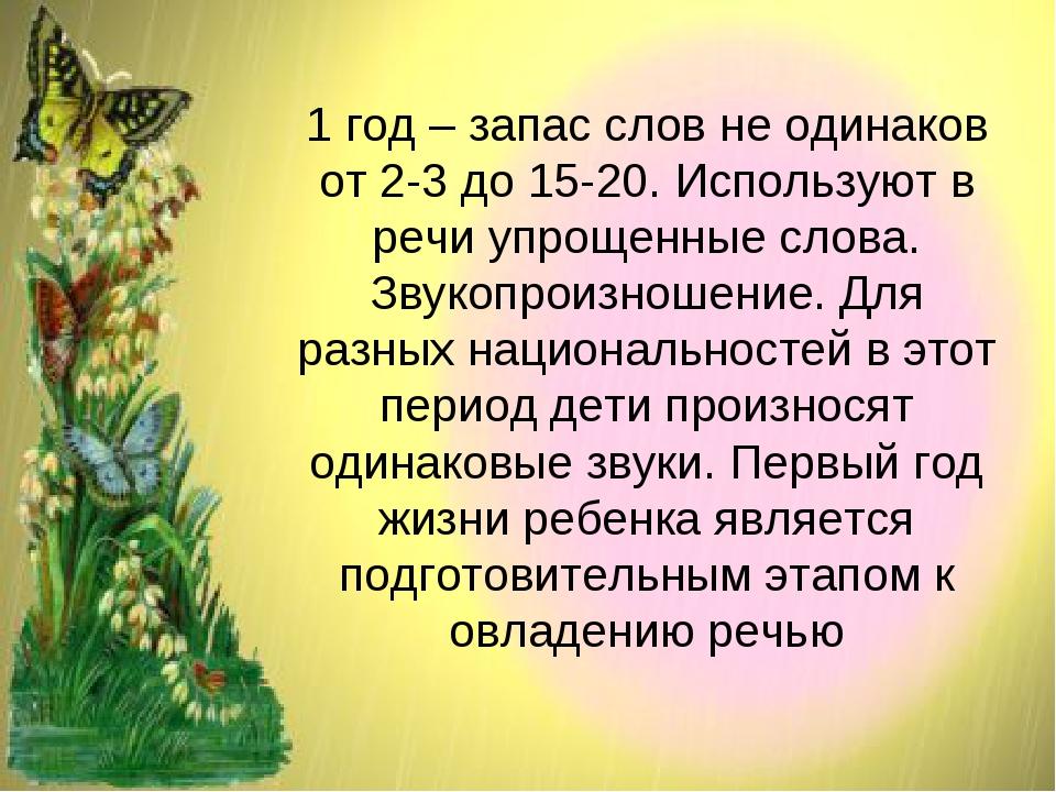 1 год – запас слов не одинаков от 2-3 до 15-20. Используют в речи упрощенные...