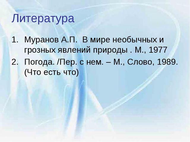Литература Муранов А.П. В мире необычных и грозных явлений природы . М., 1977...