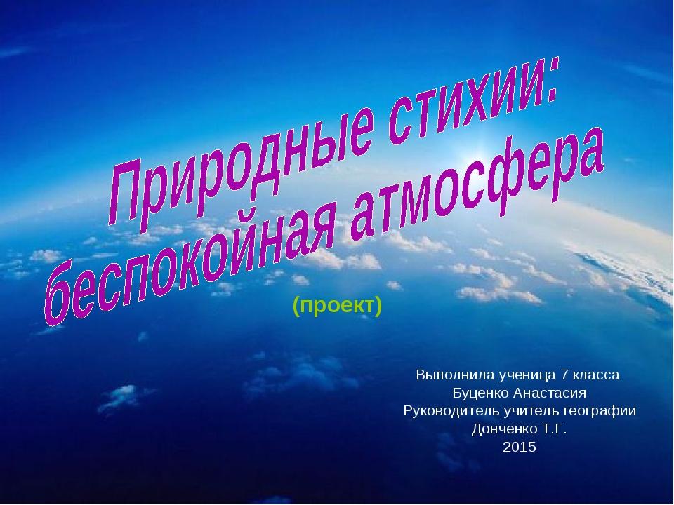 (проект) Выполнила ученица 7 класса Буценко Анастасия Руководитель учитель ге...