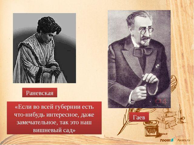 Раневская Гаев «Если во всей губернии есть что-нибудь интересное, даже замеча...