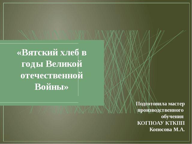 «Вятский хлеб в годы Великой отечественной Войны» Подготовила мастер производ...