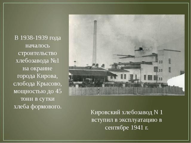 В 1938-1939 года началось строительство хлебозавода №1 на окраине города Киро...