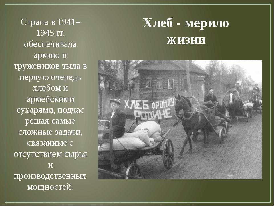 Хлеб - мерило жизни Страна в 1941–1945 гг. обеспечивала армию и тружеников ты...