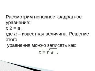 Рассмотрим неполное квадратное уравнение: x 2 = a , где а – известная величи