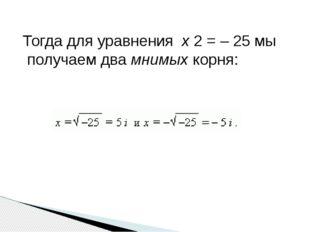 Тогда для уравнения x 2 = – 25 мы получаем два мнимых корня: