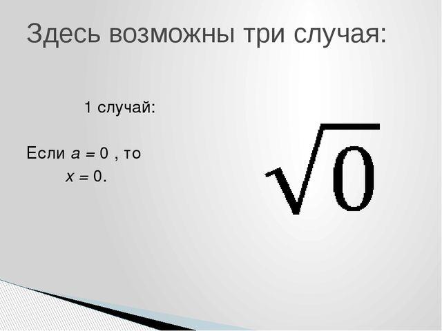 1 случай: Если a = 0 , то x = 0. Здесь возможны три случая: