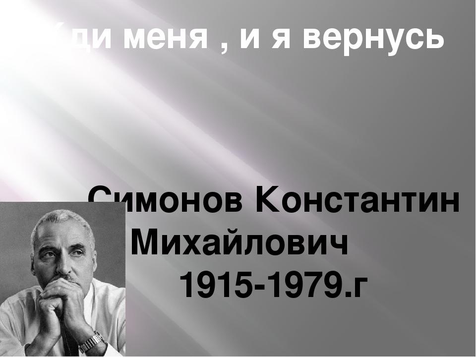 Жди меня , и я вернусь Симонов Константин Михайлович 1915-1979.г