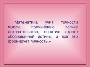 «Математика учит точности мысли, подчинению логике доказательства, понятию ст