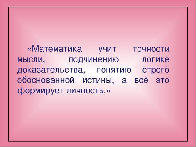 «Математика учит точности мысли, подчинению логике доказательства, понятию ст...