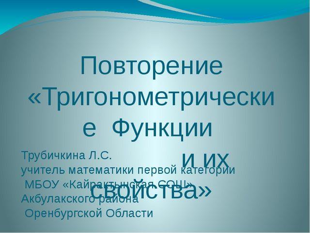 Повторение «Тригонометрические Функции и их свойства» Трубичкина Л.С. учитель...