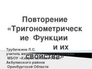Повторение «Тригонометрические Функции и их свойства» Трубичкина Л.С. учитель
