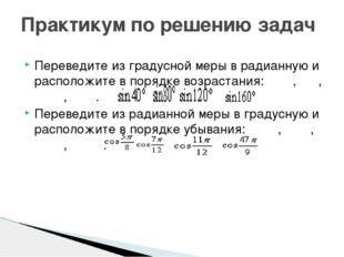 Практикум по решению задач Переведите из градусной меры в радианную и располо