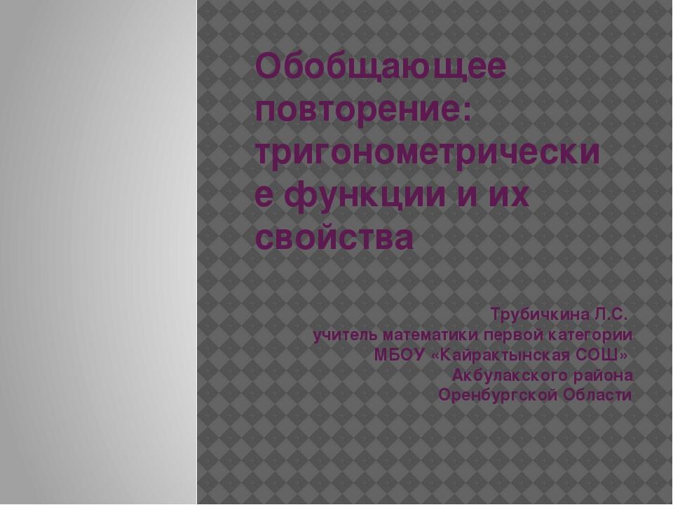 Обобщающее повторение: тригонометрические функции и их свойства Трубичкина Л....