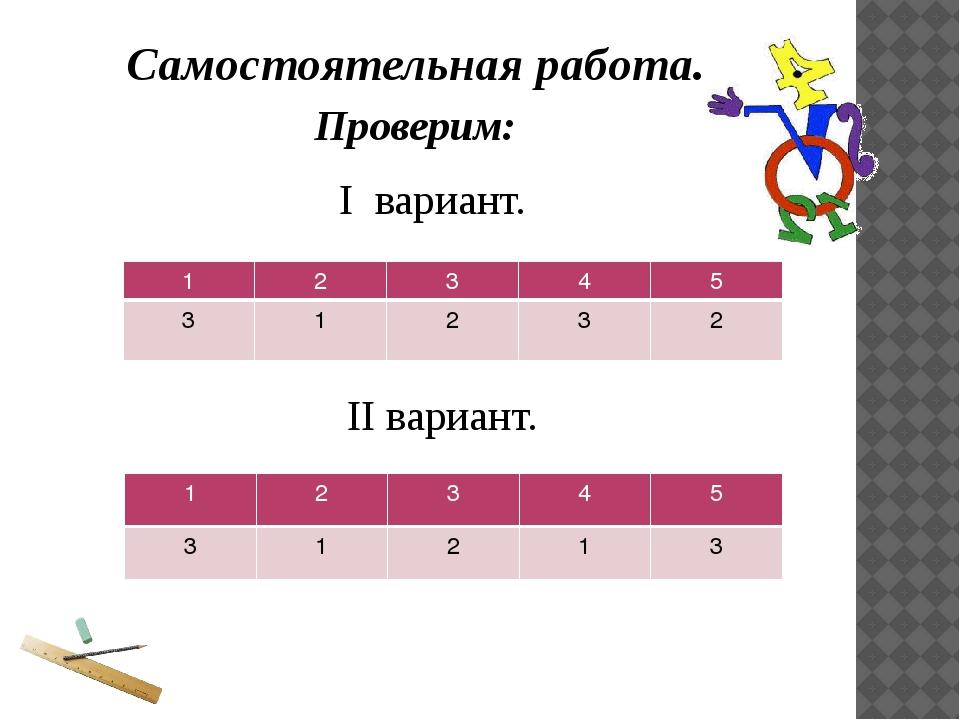Самостоятельная работа. Проверим: I вариант. II вариант. 1 2 3 4 5 3 1 2 3 2...