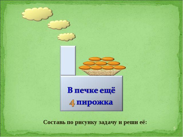Составь по рисунку задачу и реши её: *
