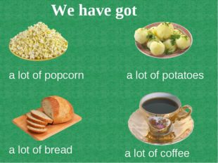 a lot of popcorn a lot of potatoes a lot of bread a lot of coffee We have got