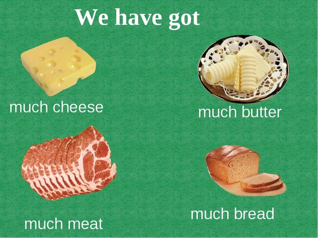 We have got much cheese much butter much meat much bread