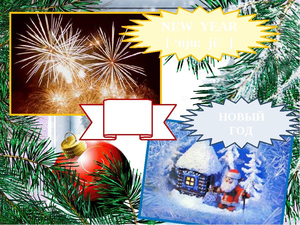 NEW YEAR [ 'nju: jiə ] НОВЫЙ ГОД 1 ЯНВАРЯ