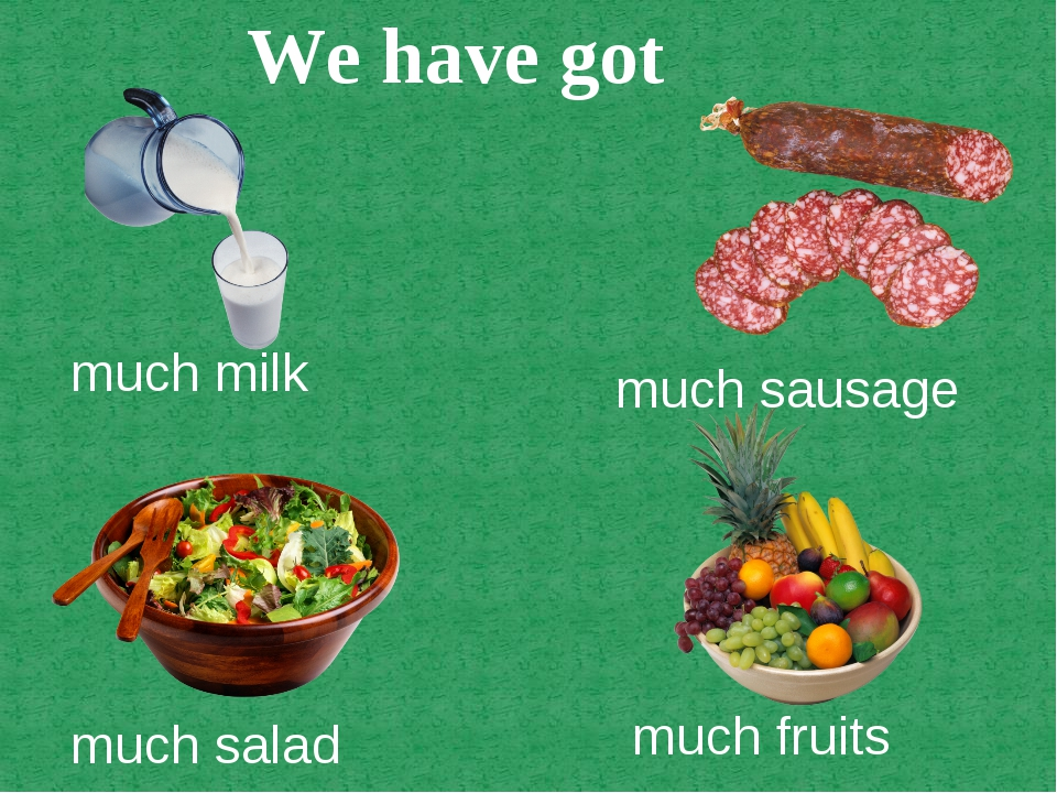 much milk much sausage much salad much fruits We have got