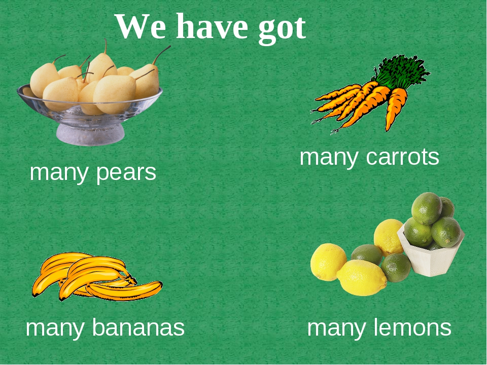 many pears many carrots many lemons many bananas We have got