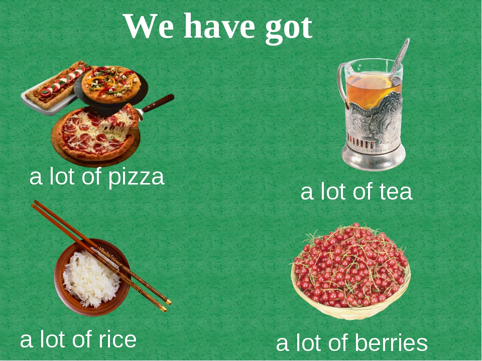 a lot of pizza a lot of tea a lot of rice a lot of berries We have got