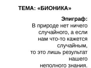 ТЕМА: «БИОНИКА» Эпиграф: В природе нет ничего случайного,а если нам что-то