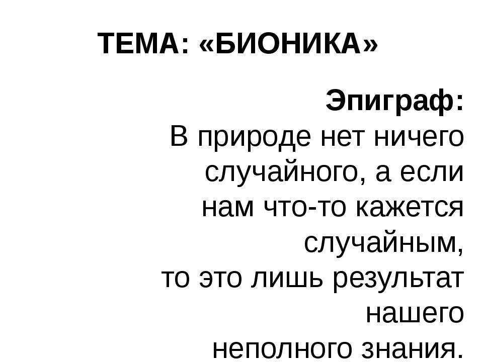 ТЕМА: «БИОНИКА» Эпиграф: В природе нет ничего случайного,а если нам что-то...