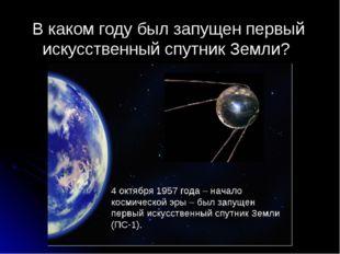 В каком году был запущен первый искусственный спутник Земли?