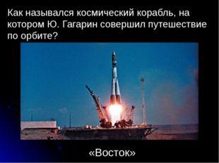 Как назывался космический корабль, на котором Ю. Гагарин совершил путешествие