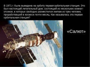 В 1971 г. была выведена на орбиту первая орбитальная станция. Это был настоящ