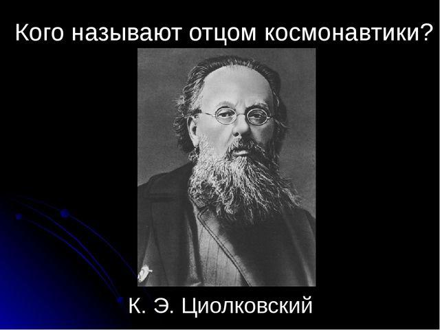 Кого называют отцом космонавтики? К. Э. Циолковский