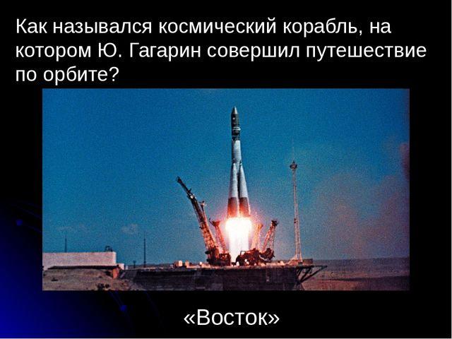 Как назывался космический корабль, на котором Ю. Гагарин совершил путешествие...