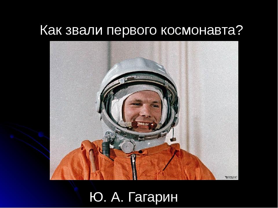 Как звали первого космонавта? Ю. А. Гагарин