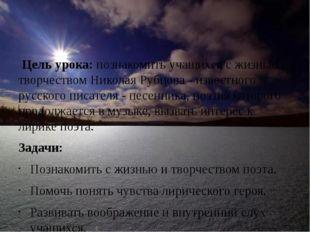 Цель урока: познакомить учащихся с жизнью и творчеством Николая Рубцова - из