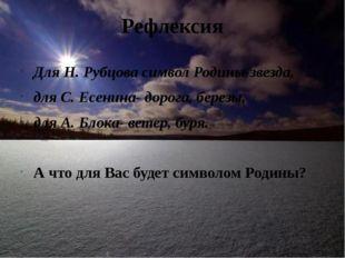 Рефлексия Для Н. Рубцова символ Родины-звезда, для С. Есенина- дорога, березы