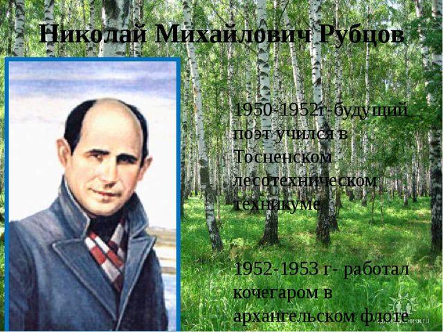 Николай Михайлович Рубцов 1950-1952г-будущий поэт учился в Тосненском лесотех...