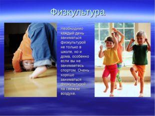 Физкультура Необходимо каждый день заниматься физкультурой не только в школе,