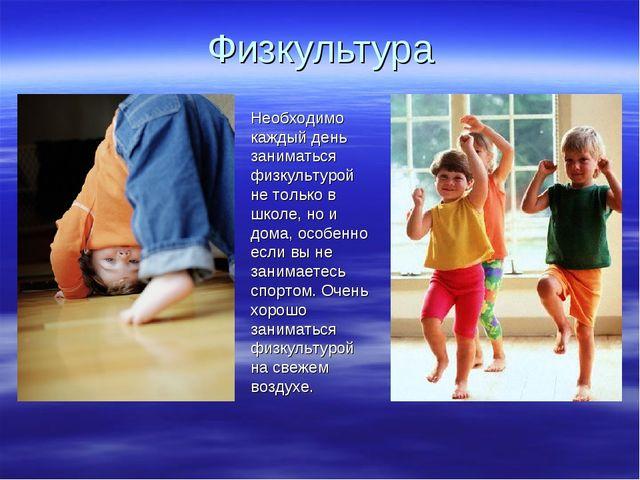 Физкультура Необходимо каждый день заниматься физкультурой не только в школе,...