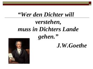 """""""Wer den Dichter will verstehen, muss in Dichters Lande gehen."""" J.W.Goethe"""