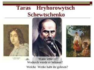 Wann lebte er? Taras Hryhorowytsch Schewtschenko Wodurch wurde er bekannt? We