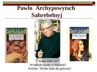 Pawlo Archypowytsch Sahrebelnyj Wann lebte er? Wodurch wurde er bekannt? Welc