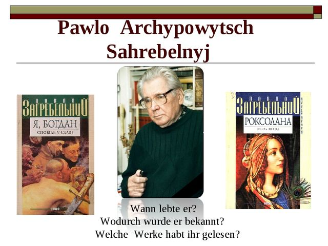 Pawlo Archypowytsch Sahrebelnyj Wann lebte er? Wodurch wurde er bekannt? Welc...