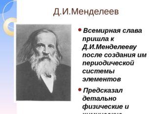 Д.И.Менделеев Всемирная слава пришла к Д.И.Менделееву после создания им перио